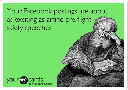 Your Facebook postings are about as exciting as airline pre-flight safety speeches.