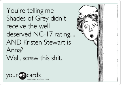 You're telling me Shades of Grey didn't receive the well deserved NC-17 rating.... AND Kristen Stewart is Anna?  Well, screw this shit.