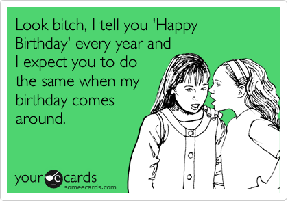 Look bitch, I tell you 'Happy Birthday' every year and I expect you to do the same when my birthday comes around.