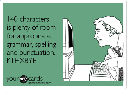 140 characters is plenty of room for appropriate grammar, spelling and punctuation. KTHXBYE