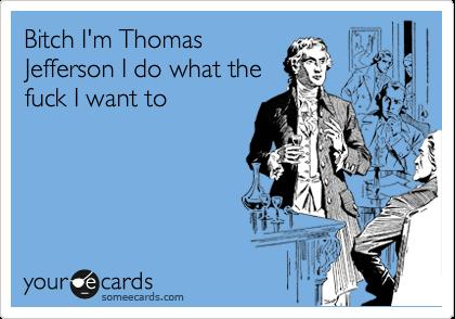 Bitch I'm Thomas Jefferson I do what the fuck I want to