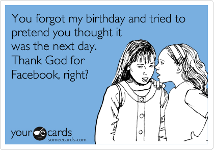 You forgot my birthday and tried to pretend you thought it was the next day. Thank God for Facebook, right?
