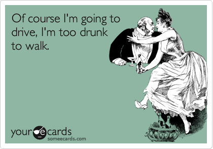 Of course I'm going to drive, I'm too drunk to walk.