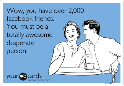 Wow, you have over 2,000 facebook friends. You must be a totally awesome desperate person.