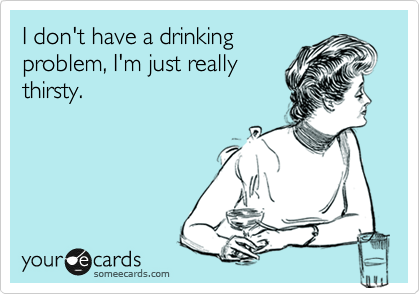 I don't have a drinking problem, I'm just really thirsty.