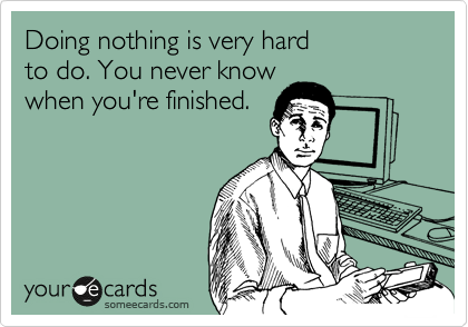 Doing nothing is very hard to do. You never know when you're finished.