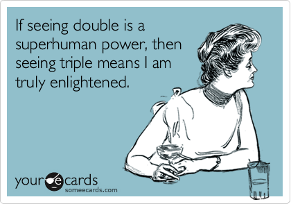 If seeing double is a superhuman power, then seeing triple means I am truly enlightened.
