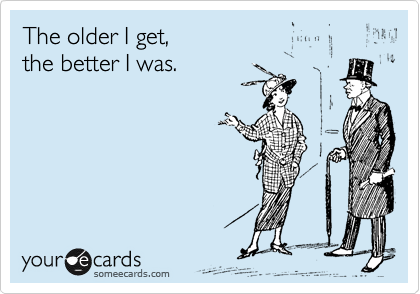 The older I get,   the better I was.