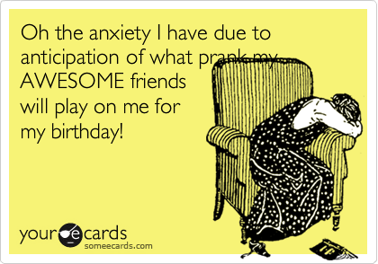 Oh the anxiety I have due to anticipation of what prank my AWESOME friends will play on me for my birthday!