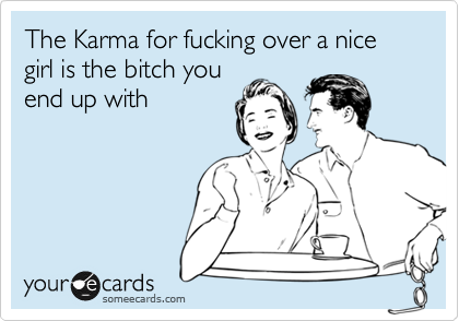 The Karma for fucking over a nice girl is the bitch you end up with