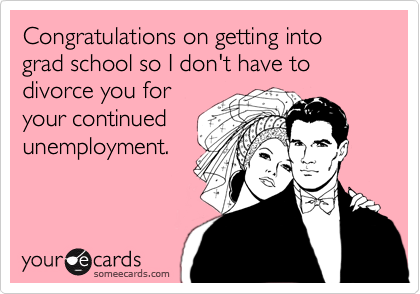 Congratulations on getting into grad school so I don't have to divorce you for your continued unemployment.