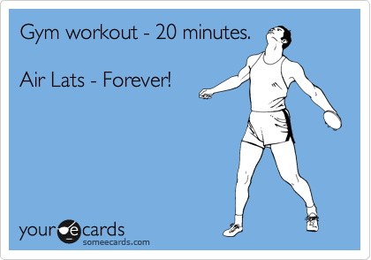 Gym workout - 20 minutes.  Air Lats - Forever!