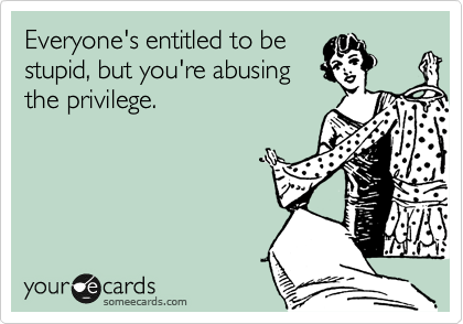 Everyone's entitled to be stupid, but you're abusing the privilege.