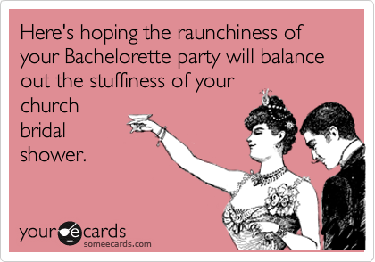 Here's hoping the raunchiness of your Bachelorette party will balance out the stuffiness of your church bridal shower.