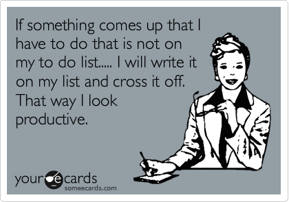 If something comes up that I have to do that is not on my to do list..... I will write it on my list and cross it off.  That way I look productive.