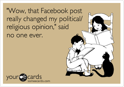 """Wow, that Facebook post really changed my political/ religious opinion,"" said no one ever."