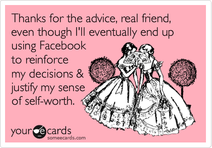 Thanks for the advice, real friend, even though I'll eventually end up using Facebook  to reinforce my decisions & justify my sense of self-worth.