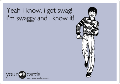 Yeah i know, i got swag! I'm swaggy and i know it!