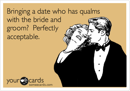 Bringing a date who has qualms with the bride and groom?  Perfectly acceptable.