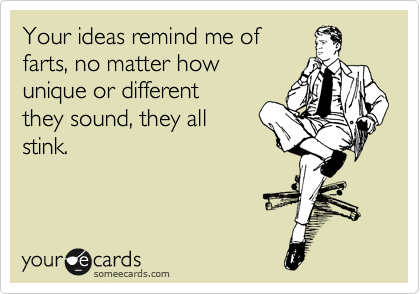 Your ideas remind me of farts, no matter how unique or different they sound, they all stink.