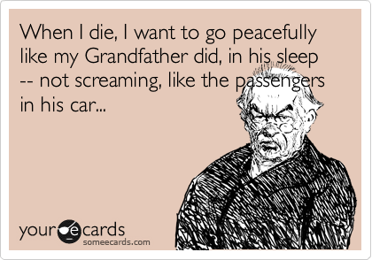 When I die, I want to go peacefully like my Grandfather did, in his sleep -- not screaming, like the passengers in his car...