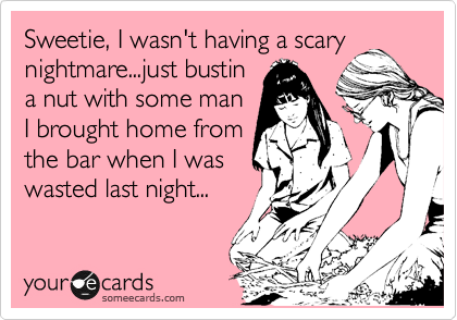 Sweetie, I wasn't having a scary nightmare...just bustin a nut with some man I brought home from the bar when I was wasted last night...