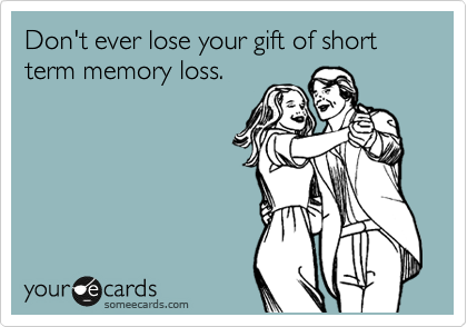 Don't ever lose your gift of short term memory loss.