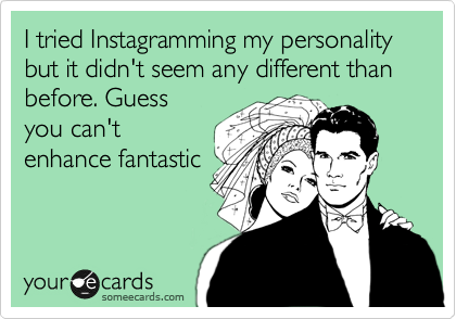 I tried Instagramming my personality but it didn't seem any different than before. Guess you can't enhance fantastic