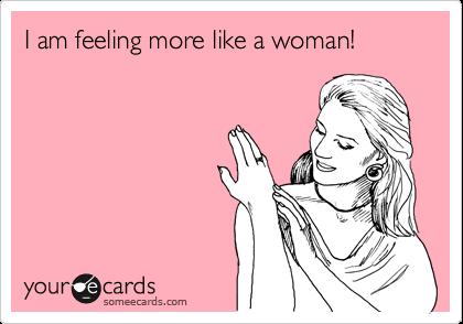 I am feeling more like a woman!