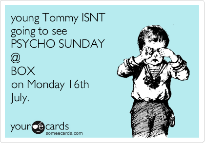 young Tommy ISNT going to see  PSYCHO SUNDAY @ BOX on Monday 16th July.