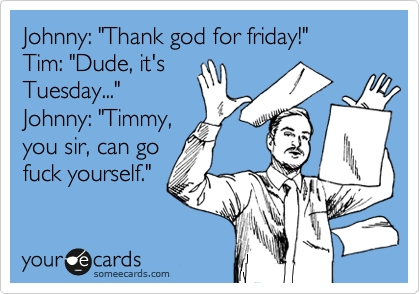 "Johnny: ""Thank god for friday!"" Tim: ""Dude, it's Tuesday..."" Johnny: ""Timmy, you sir, can go fuck yourself."""