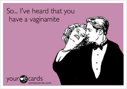 So... I've heard that you   have a vaginamite