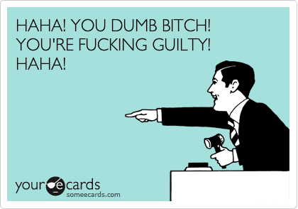 HAHA! YOU DUMB BITCH! YOU'RE FUCKING GUILTY! HAHA!