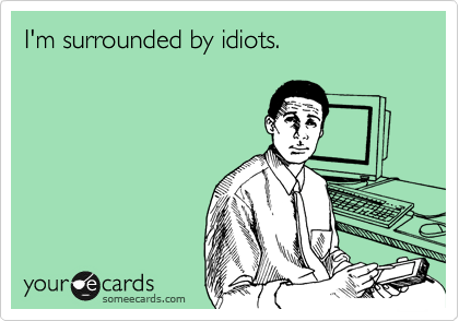 I'm surrounded by idiots.