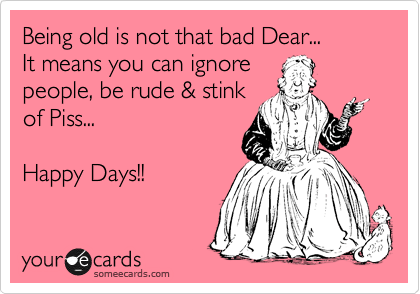 Being old is not that bad Dear...  It means you can ignore people, be rude & stink of Piss...   Happy Days!!