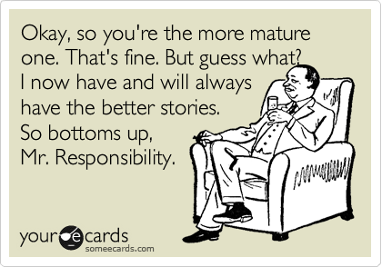 Okay, so you're the more mature one. That's fine. But guess what? I now have and will always have the better stories. So bottoms up, Mr. Responsibility.