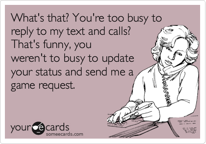 What's that? You're too busy to reply to my text and calls? That's funny, you weren't to busy to update your status and send me a game request.