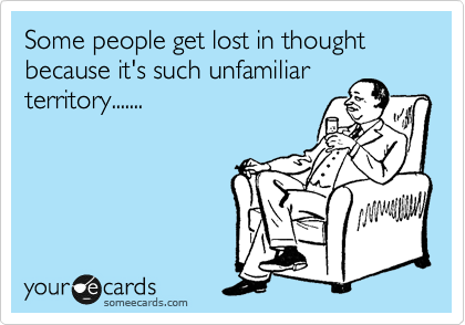 Some people get lost in thought because it's such unfamiliar territory.......