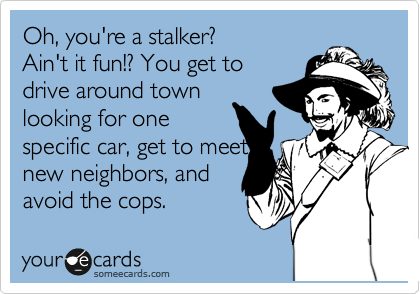 Oh, you're a stalker? Ain't it fun!? You get to drive around town looking for one specific car, get to meet  new neighbors, and  avoid the cops.