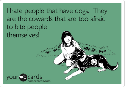I hate people that have dogs.  They are the cowards that are too afraid to bite people themselves!