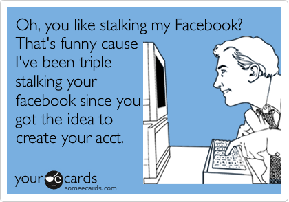 Oh, you like stalking my Facebook? That's funny cause I've been triple  stalking your facebook since you got the idea to create your acct.