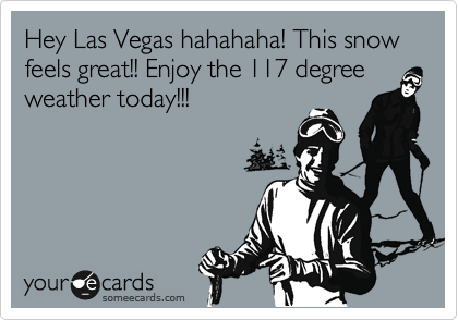 Hey Las Vegas hahahaha! This snow feels great!! Enjoy the 117 degree weather today!!!