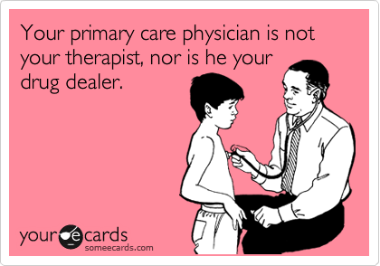 Your primary care physician is not your therapist, nor is he your drug dealer.