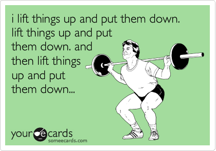 i lift things up and put them down. lift things up and put them down. and then lift things up and put them down...