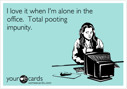 I love it when I'm alone in the office.  Total pooting impunity.