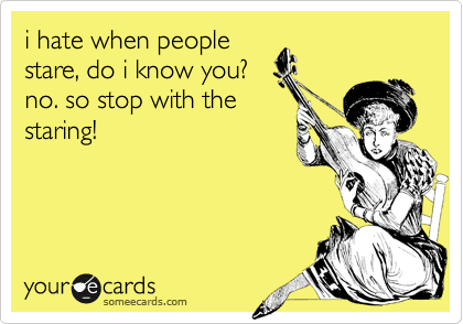 i hate when people stare, do i know you? no. so stop with the staring!