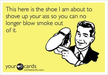 This here is the shoe I am about to shove up your ass so you can no longer blow smoke out of it.