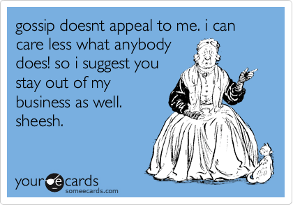 gossip doesnt appeal to me. i can care less what anybody does! so i suggest you stay out of my business as well. sheesh.