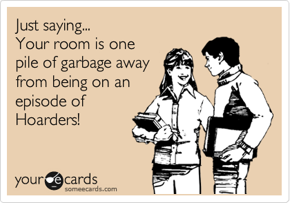 Just saying... Your room is one pile of garbage away from being on an episode of Hoarders!