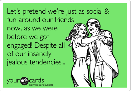 Let's pretend we're just as social & fun around our friends  now, as we were before we got engaged! Despite all of our insanely jealous tendencies...